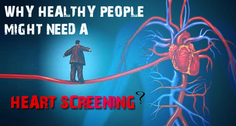WHY HEALTHY PEOPLE MIGHT NEED A HEART SCREENING?